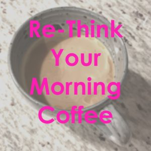 Re-Think Your Morning Coffee